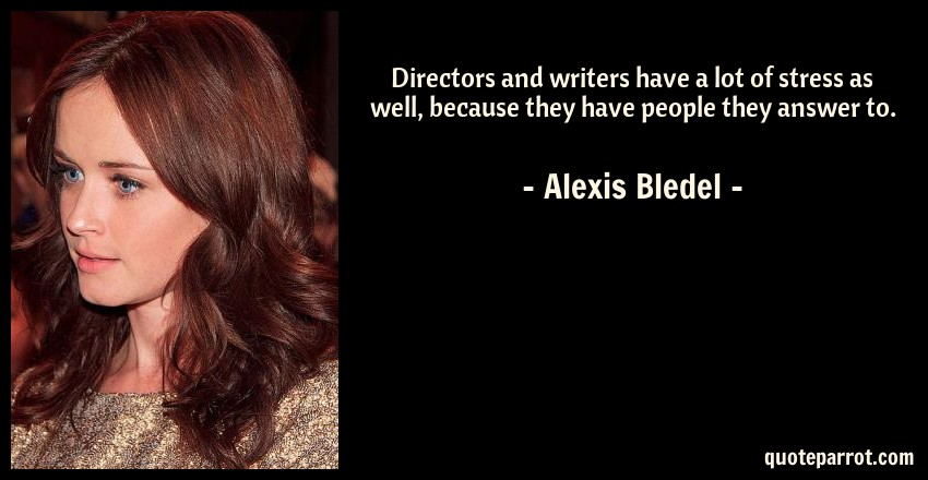Alexis Bledel Quote: Directors and writers have a lot of stress as well, because they have people they answer to.