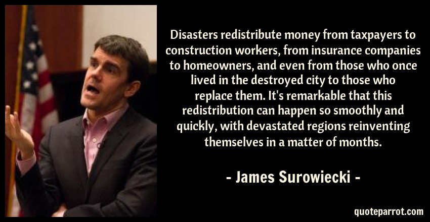 James Surowiecki Quote: Disasters redistribute money from taxpayers to construction workers, from insurance companies to homeowners, and even from those who once lived in the destroyed city to those who replace them. It's remarkable that this redistribution can happen so smoothly and quickly, with devastated regions reinventing themselves in a matter of months.