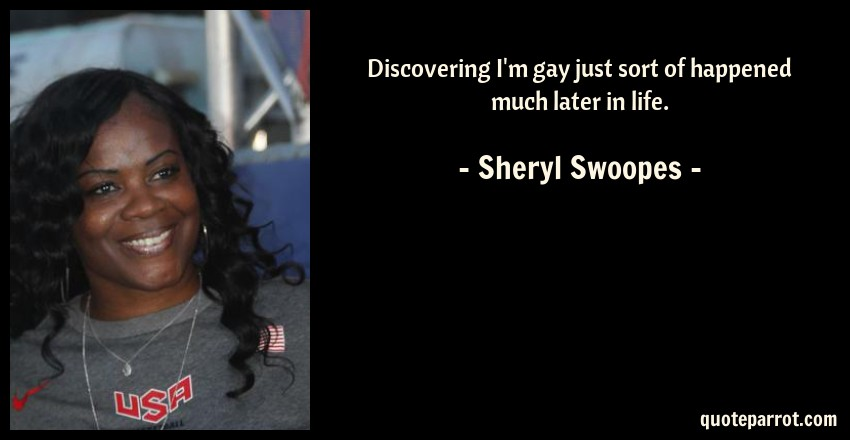 Sheryl Swoopes Quote: Discovering I'm gay just sort of happened much later in life.