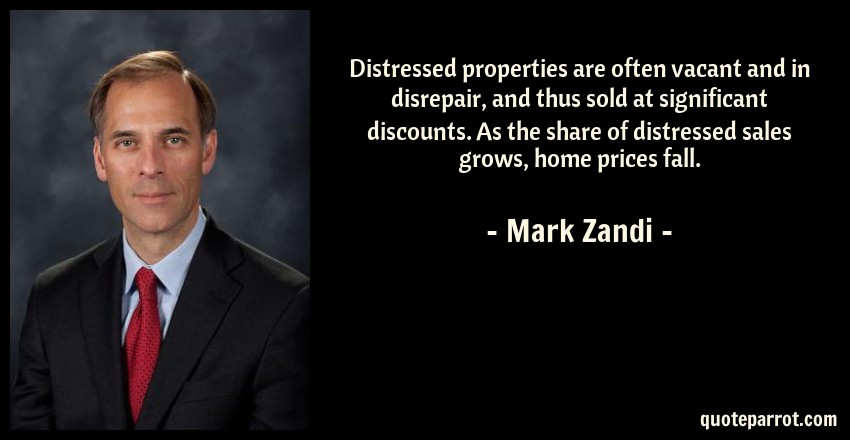Mark Zandi Quote: Distressed properties are often vacant and in disrepair, and thus sold at significant discounts. As the share of distressed sales grows, home prices fall.