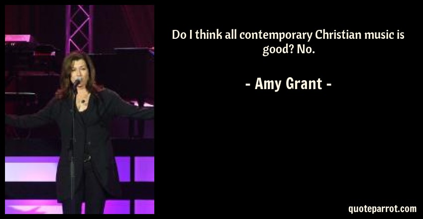 Amy Grant Quote: Do I think all contemporary Christian music is good? No.
