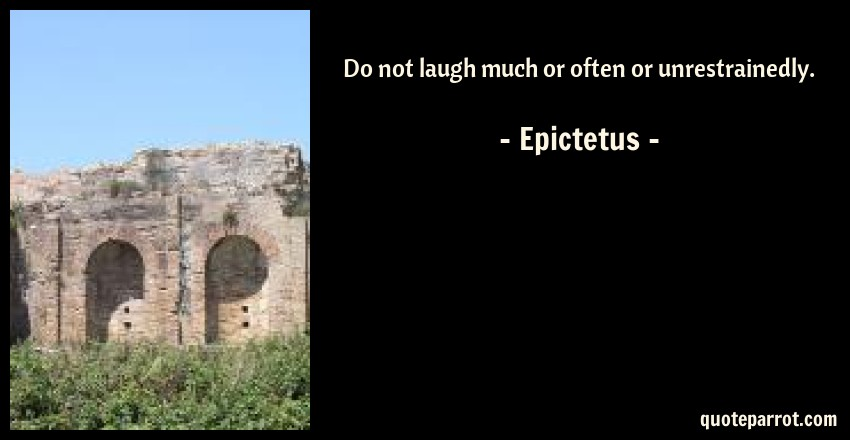 Epictetus Quote: Do not laugh much or often or unrestrainedly.