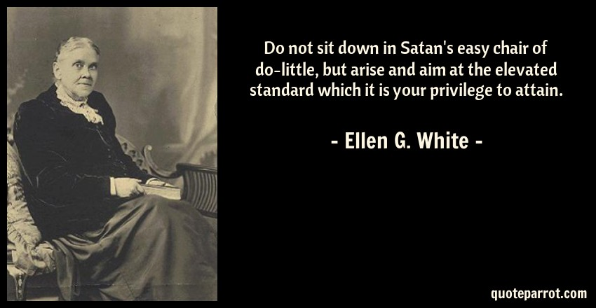 Ellen G. White Quote: Do not sit down in Satan's easy chair of do-little, but arise and aim at the elevated standard which it is your privilege to attain.