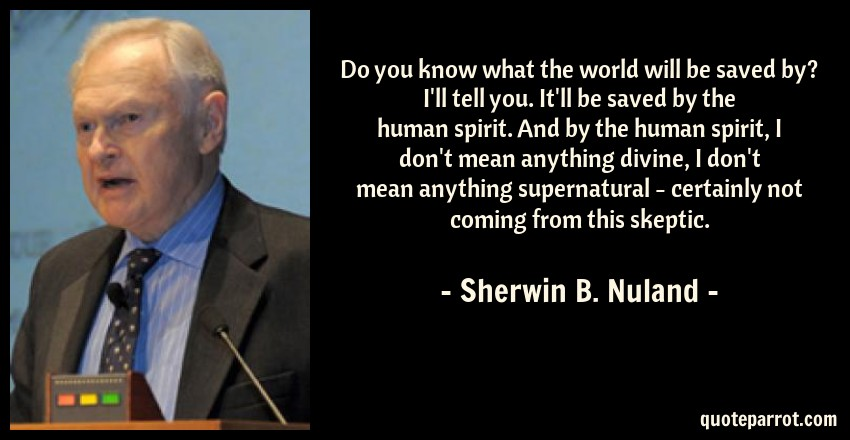 Sherwin B. Nuland Quote: Do you know what the world will be saved by? I'll tell you. It'll be saved by the human spirit. And by the human spirit, I don't mean anything divine, I don't mean anything supernatural - certainly not coming from this skeptic.