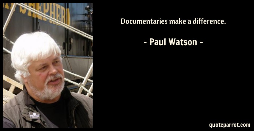 Paul Watson Quote: Documentaries make a difference.