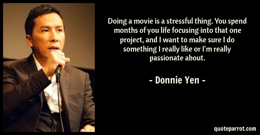Donnie Yen Quote: Doing a movie is a stressful thing. You spend months of you life focusing into that one project, and I want to make sure I do something I really like or I'm really passionate about.