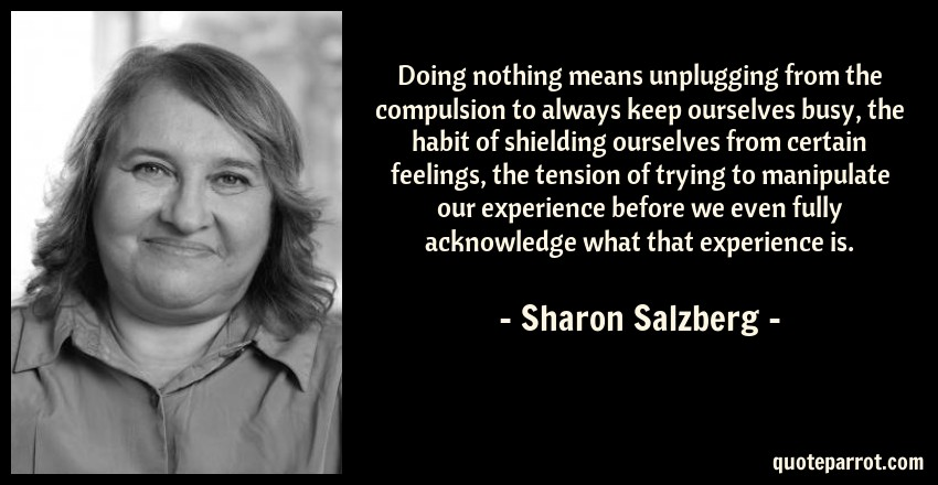 Sharon Salzberg Quote: Doing nothing means unplugging from the compulsion to always keep ourselves busy, the habit of shielding ourselves from certain feelings, the tension of trying to manipulate our experience before we even fully acknowledge what that experience is.