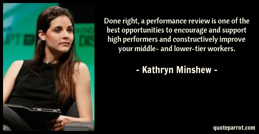 Kathryn Minshew Quote: Done right, a performance review is one of the best opportunities to encourage and support high performers and constructively improve your middle- and lower-tier workers.