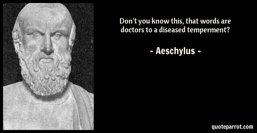 Aeschylus Quote: Don't you know this, that words are doctors to a diseased temperment?