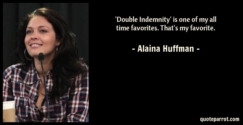 Alaina Huffman Quote: 'Double Indemnity' is one of my all time favorites. That's my favorite.