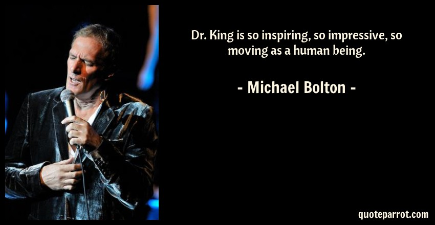 Michael Bolton Quote: Dr. King is so inspiring, so impressive, so moving as a human being.