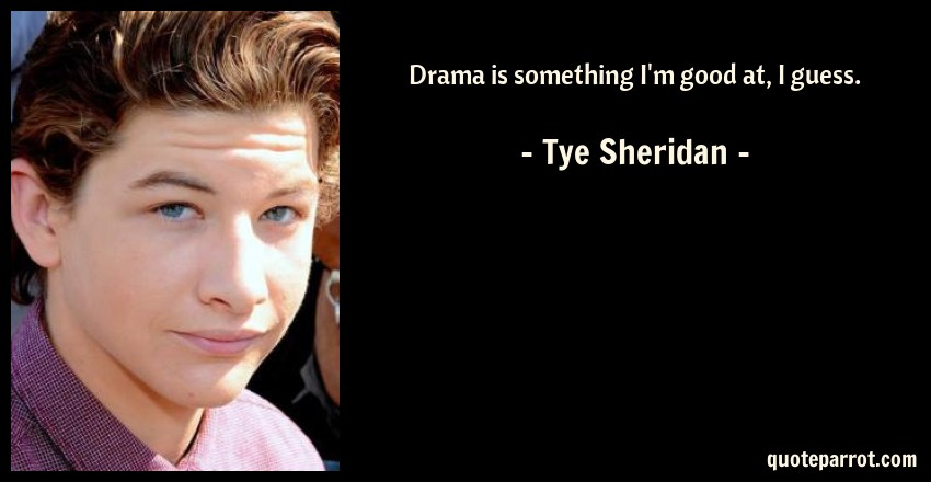 Tye Sheridan Quote: Drama is something I'm good at, I guess.