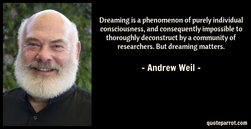 Andrew Weil Quote: Dreaming is a phenomenon of purely individual consciousness, and consequently impossible to thoroughly deconstruct by a community of researchers. But dreaming matters.