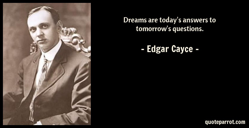 Dreams are today's answers to tomorrow's questions  by Edgar Cayce