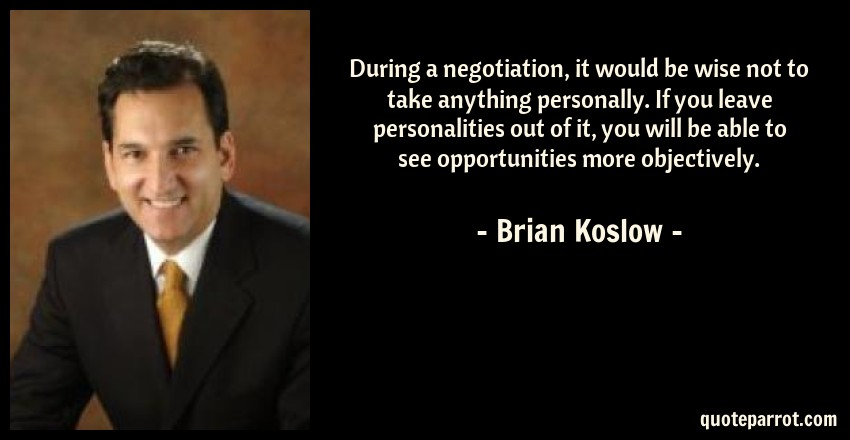 Brian Koslow Quote: During a negotiation, it would be wise not to take anything personally. If you leave personalities out of it, you will be able to see opportunities more objectively.