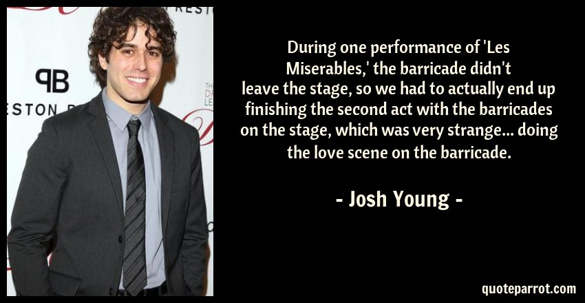 Josh Young Quote: During one performance of 'Les Miserables,' the barricade didn't leave the stage, so we had to actually end up finishing the second act with the barricades on the stage, which was very strange... doing the love scene on the barricade.