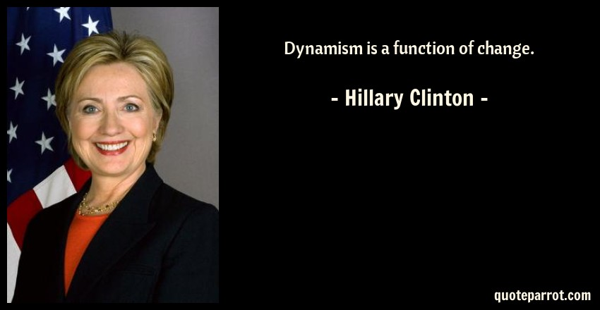 Hillary Clinton Quote: Dynamism is a function of change.