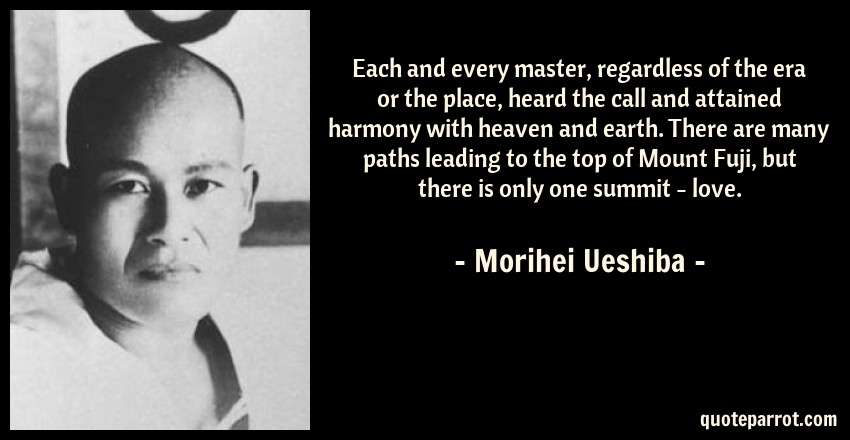 Morihei Ueshiba Quote: Each and every master, regardless of the era or the place, heard the call and attained harmony with heaven and earth. There are many paths leading to the top of Mount Fuji, but there is only one summit - love.