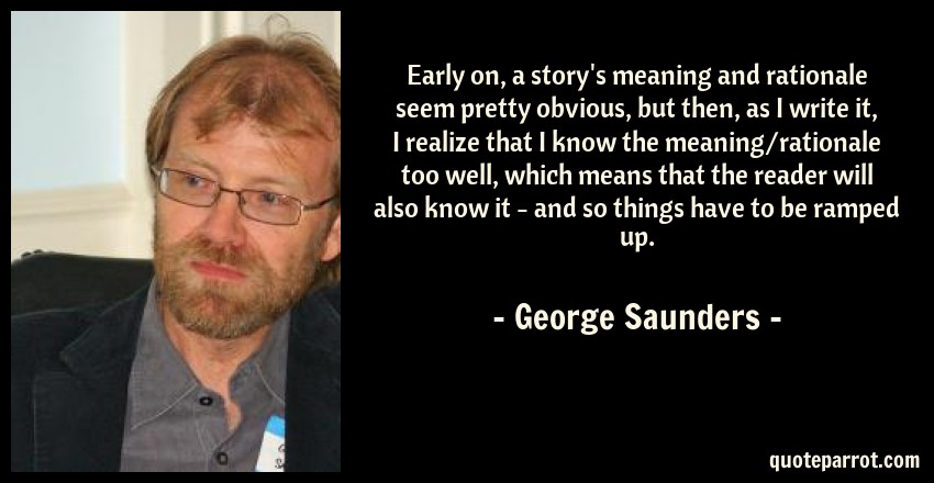 George Saunders Quote: Early on, a story's meaning and rationale seem pretty obvious, but then, as I write it, I realize that I know the meaning/rationale too well, which means that the reader will also know it - and so things have to be ramped up.