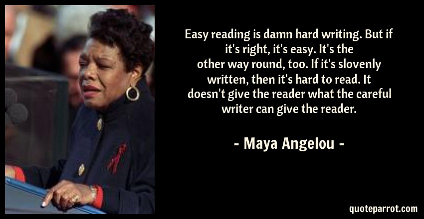 Maya Angelou Quote: Easy reading is damn hard writing. But if it's right, it's easy. It's the other way round, too. If it's slovenly written, then it's hard to read. It doesn't give the reader what the careful writer can give the reader.