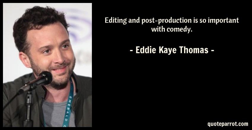 Eddie Kaye Thomas Quote: Editing and post-production is so important with comedy.