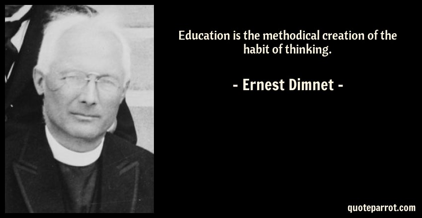 Ernest Dimnet Quote: Education is the methodical creation of the habit of thinking.