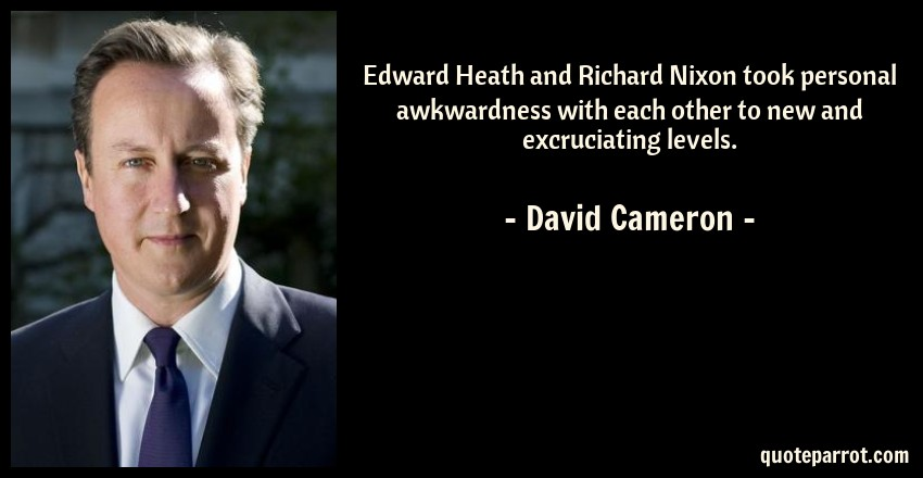 David Cameron Quote: Edward Heath and Richard Nixon took personal awkwardness with each other to new and excruciating levels.