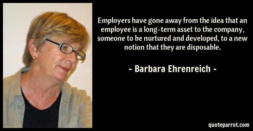 Barbara Ehrenreich Quote: Employers have gone away from the idea that an employee is a long-term asset to the company, someone to be nurtured and developed, to a new notion that they are disposable.
