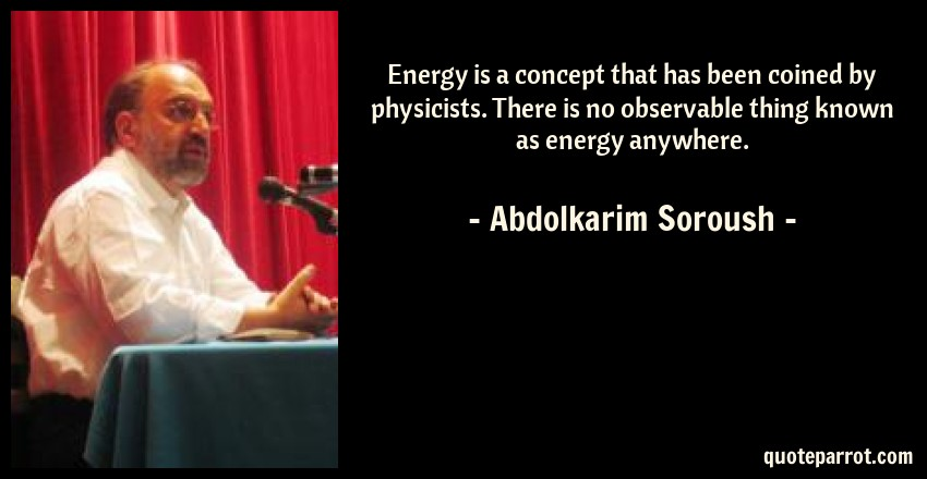 Abdolkarim Soroush Quote: Energy is a concept that has been coined by physicists. There is no observable thing known as energy anywhere.