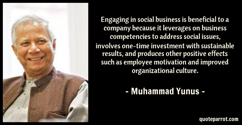 Muhammad Yunus Quote: Engaging in social business is beneficial to a company because it leverages on business competencies to address social issues, involves one-time investment with sustainable results, and produces other positive effects such as employee motivation and improved organizational culture.