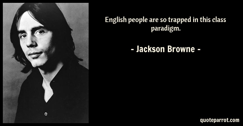 Jackson Browne Quote: English people are so trapped in this class paradigm.