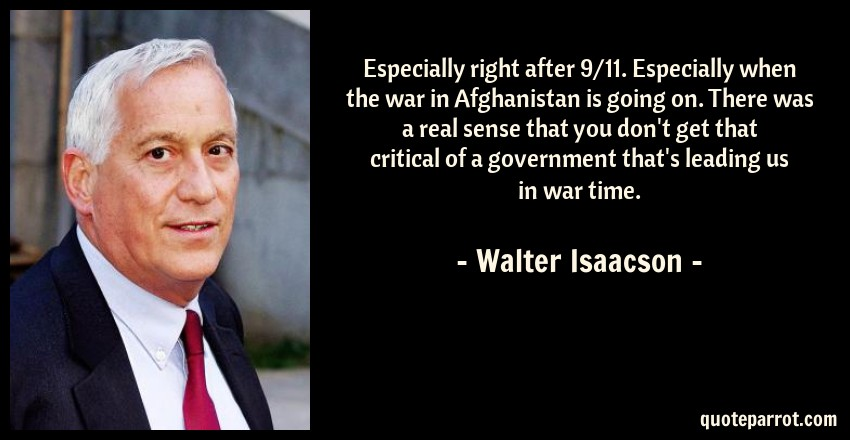 Walter Isaacson Quote: Especially right after 9/11. Especially when the war in Afghanistan is going on. There was a real sense that you don't get that critical of a government that's leading us in war time.