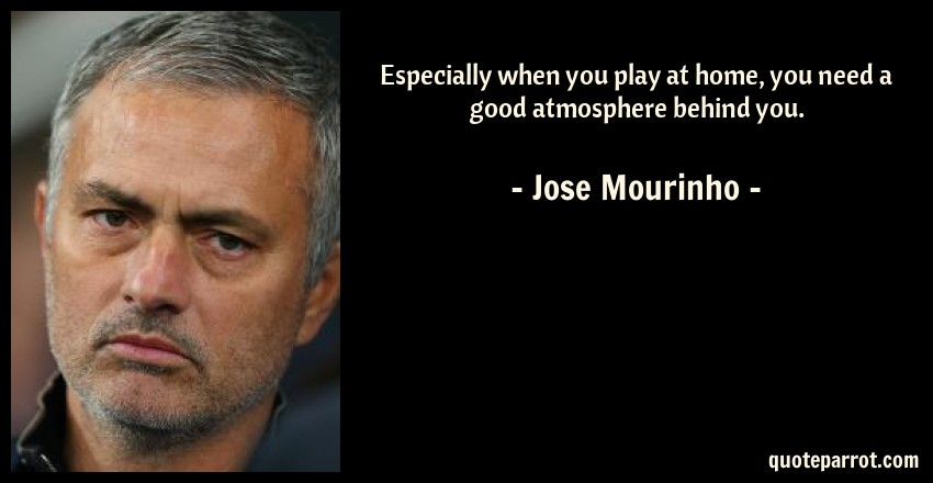 Jose Mourinho Quote: Especially when you play at home, you need a good atmosphere behind you.
