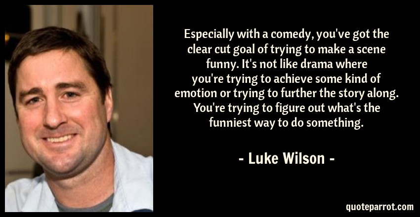 Luke Wilson Quote: Especially with a comedy, you've got the clear cut goal of trying to make a scene funny. It's not like drama where you're trying to achieve some kind of emotion or trying to further the story along. You're trying to figure out what's the funniest way to do something.