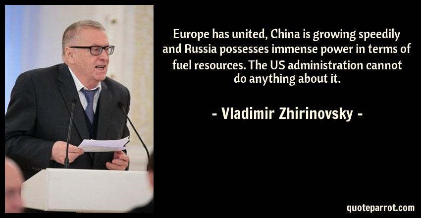 Vladimir Zhirinovsky Quote: Europe has united, China is growing speedily and Russia possesses immense power in terms of fuel resources. The US administration cannot do anything about it.