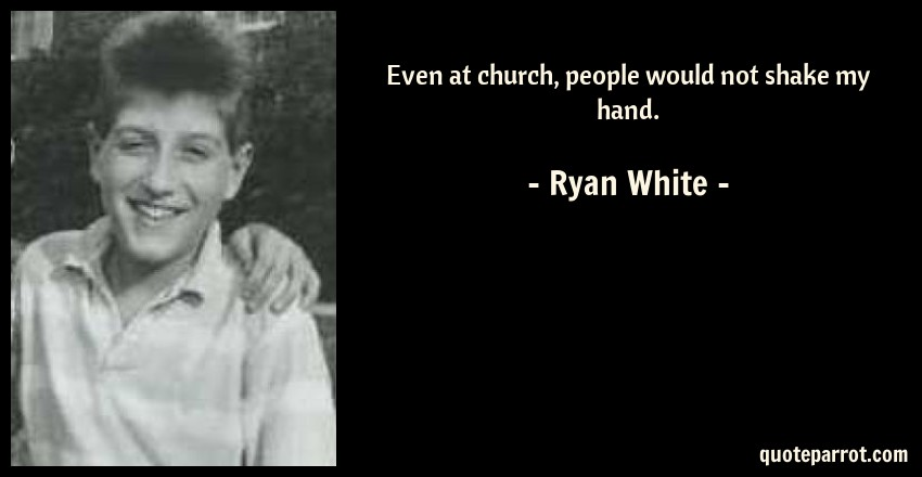 Ryan White Quote: Even at church, people would not shake my hand.