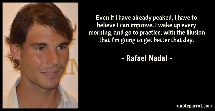 Rafael Nadal Quote: Even if I have already peaked, I have to believe I can improve. I wake up every morning, and go to practice, with the illusion that I'm going to get better that day.