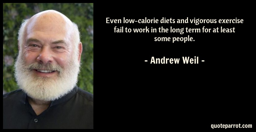 Andrew Weil Quote: Even low-calorie diets and vigorous exercise fail to work in the long term for at least some people.