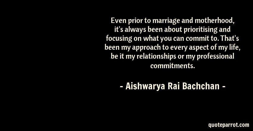 Aishwarya Rai Bachchan Quote: Even prior to marriage and motherhood, it's always been about prioritising and focusing on what you can commit to. That's been my approach to every aspect of my life, be it my relationships or my professional commitments.