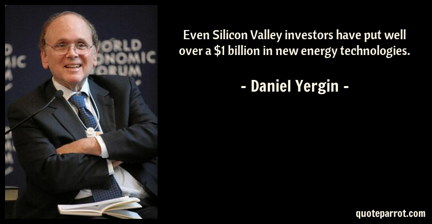 Daniel Yergin Quote: Even Silicon Valley investors have put well over a $1 billion in new energy technologies.