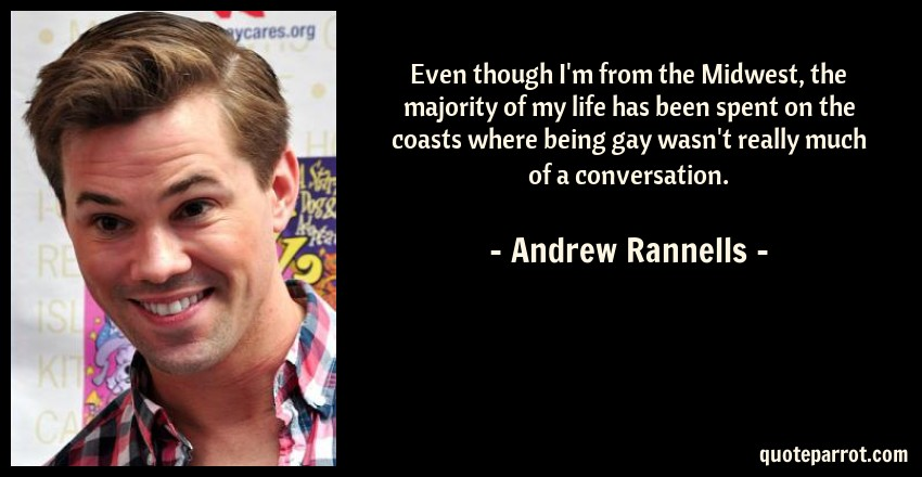 Andrew Rannells Quote: Even though I'm from the Midwest, the majority of my life has been spent on the coasts where being gay wasn't really much of a conversation.