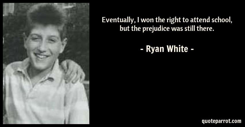 Ryan White Quote: Eventually, I won the right to attend school, but the prejudice was still there.