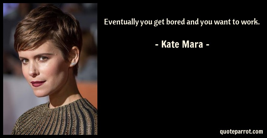 Kate Mara Quote: Eventually you get bored and you want to work.