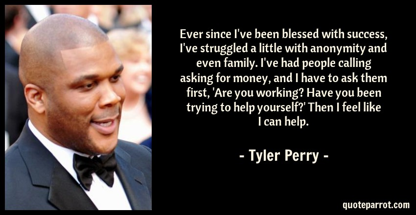 Tyler Perry Quote: Ever since I've been blessed with success, I've struggled a little with anonymity and even family. I've had people calling asking for money, and I have to ask them first, 'Are you working? Have you been trying to help yourself?' Then I feel like I can help.