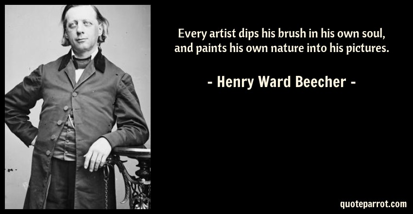 Henry Ward Beecher Quote: Every artist dips his brush in his own soul, and paints his own nature into his pictures.