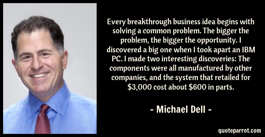 Michael Dell Quote: Every breakthrough business idea begins with solving a common problem. The bigger the problem, the bigger the opportunity. I discovered a big one when I took apart an IBM PC. I made two interesting discoveries: The components were all manufactured by other companies, and the system that retailed for $3,000 cost about $600 in parts.