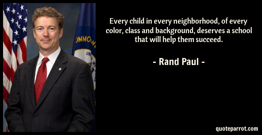 Rand Paul Quote: Every child in every neighborhood, of every color, class and background, deserves a school that will help them succeed.