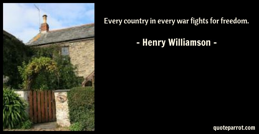 Henry Williamson Quote: Every country in every war fights for freedom.