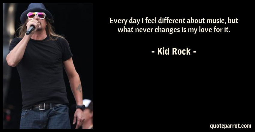 Kid Rock Quote: Every day I feel different about music, but what never changes is my love for it.