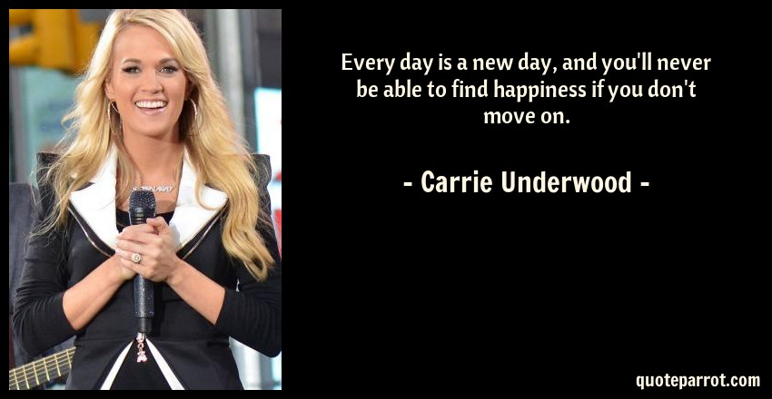 Carrie Underwood Quote: Every day is a new day, and you'll never be able to find happiness if you don't move on.